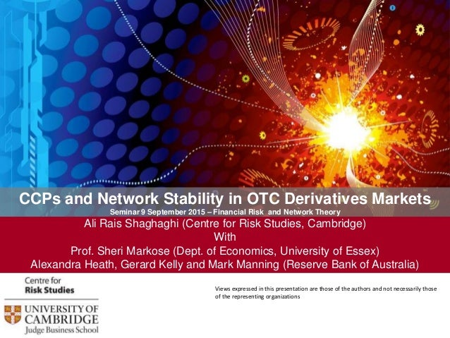CCPs and Network Stability in OTC Derivatives Markets Seminar 9 September 2015 – Financial Risk and Network Theory Ali Rai...