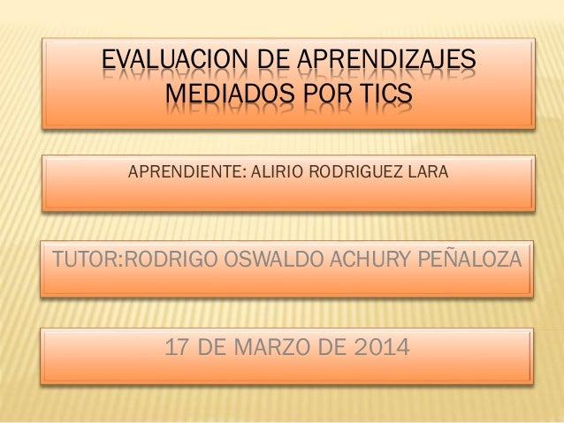EVALUACION DE APRENDIZAJES MEDIADOS POR TICS APRENDIENTE: ALIRIO RODRIGUEZ LARA TUTOR:RODRIGO OSWALDO ACHURY PEÑALOZA 17 D...