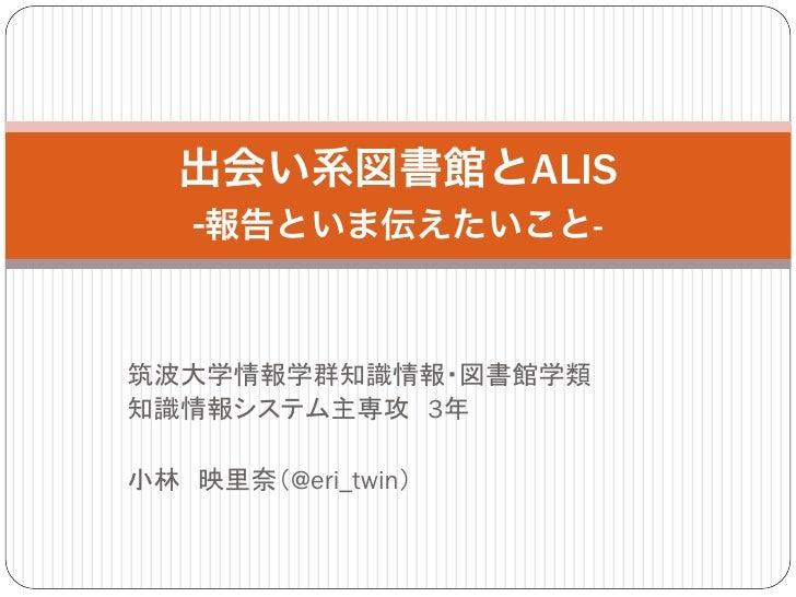 出会い系図書館とALIS   -報告といま伝えたいこと-筑波大学情報学群知識情報・図書館学類知識情報システム主専攻 3年小林 映里奈(@eri_twin)