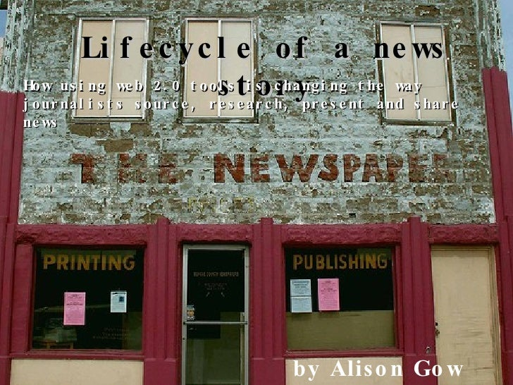 Lifecycle of a news story How using web 2.0 tools is changing the way journalists source, research, present and share news...