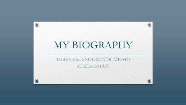 MY BIOGRAPHY TECHINICAL UNIVERSITY OF AMBATO A2 ELEMENTARY
