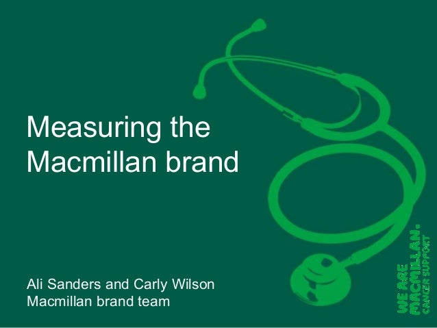 Measuring the Macmillan brand  Ali Sanders and Carly Wilson Macmillan brand team