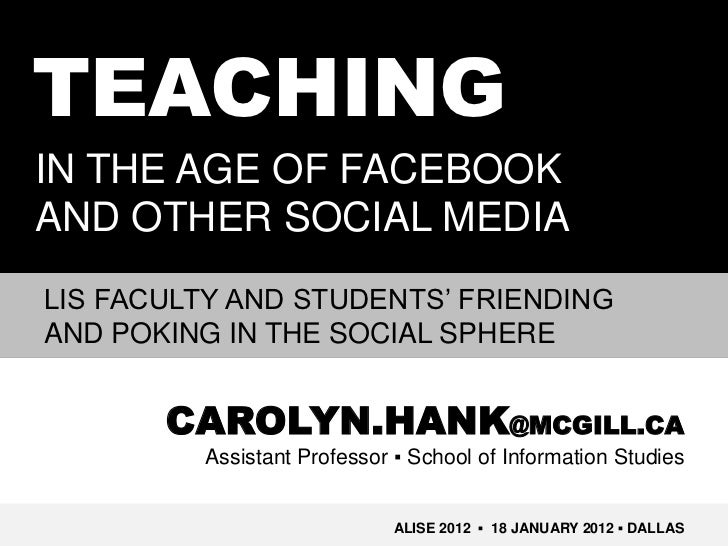 TEACHINGIN THE AGE OF FACEBOOKAND OTHER SOCIAL MEDIALIS FACULTY AND STUDENTS' FRIENDINGAND POKING IN THE SOCIAL SPHERE    ...