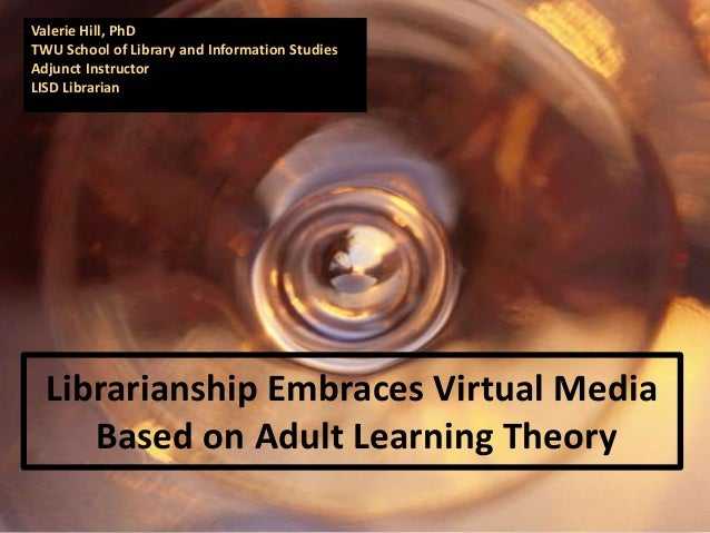Valerie Hill, PhDTWU School of Library and Information StudiesAdjunct InstructorLISD Librarian  Librarianship Embraces Vir...