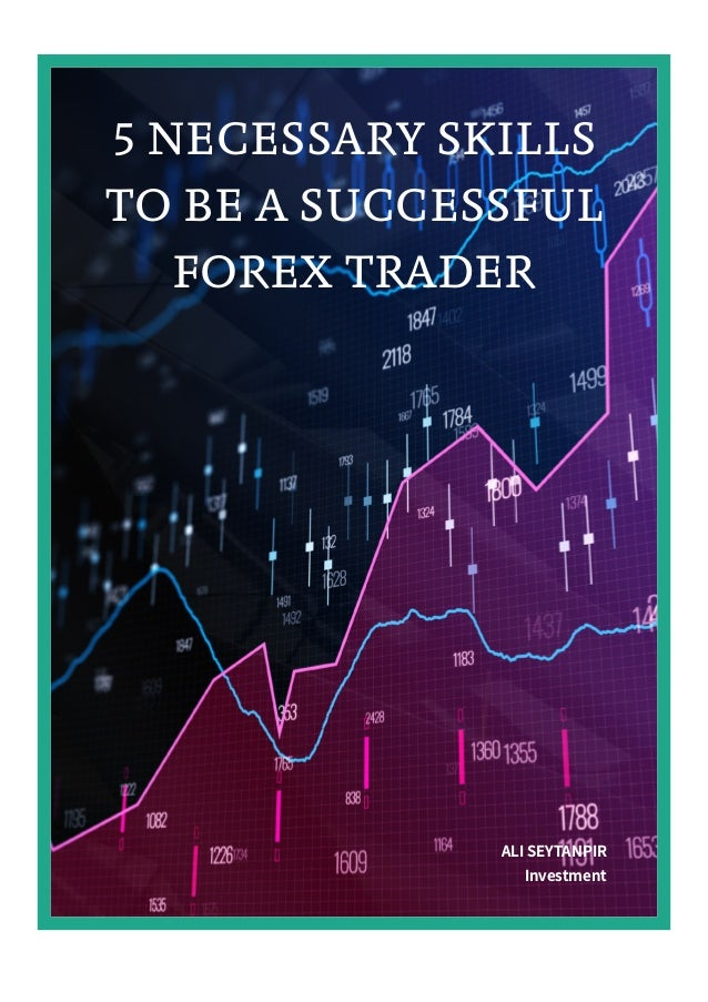 5 NECESSARY SKILLS TO BE A SUCCESSFUL FOREX TRADER ALI SEYTANPIR Investment