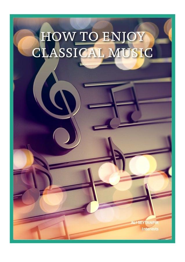 HOW TO ENJOY CLASSICAL MUSIC ALI SEYTANPIR Interests