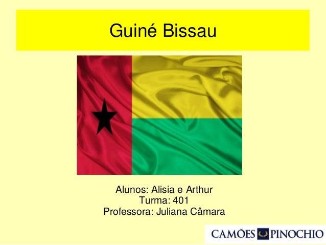 Guiné Bissau Alunos: Alisia e Arthur Turma: 401 Professora: Juliana Câmara