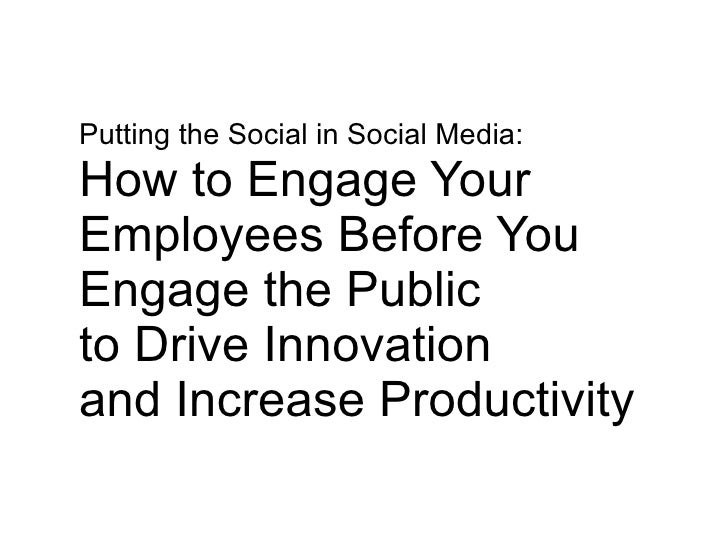 Putting the Social in Social Media: How to Engage Your  Employees Before You  Engage the Public  to Drive Innovation  and ...