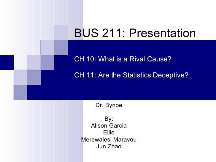 BUS 211: Presentation Dr. Bynoe By: Alison Garcia Ellie Merewalesi Maravou Jun Zhao CH 10: What is a Rival Cause? CH 11: A...