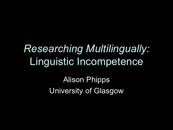 Researching Multilingually: Linguistic Incompetence         Alison Phipps     University of Glasgow