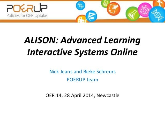 ALISON: Advanced Learning Interactive Systems Online Nick Jeans and Bieke Schreurs POERUP team OER 14, 28 April 2014, Newc...