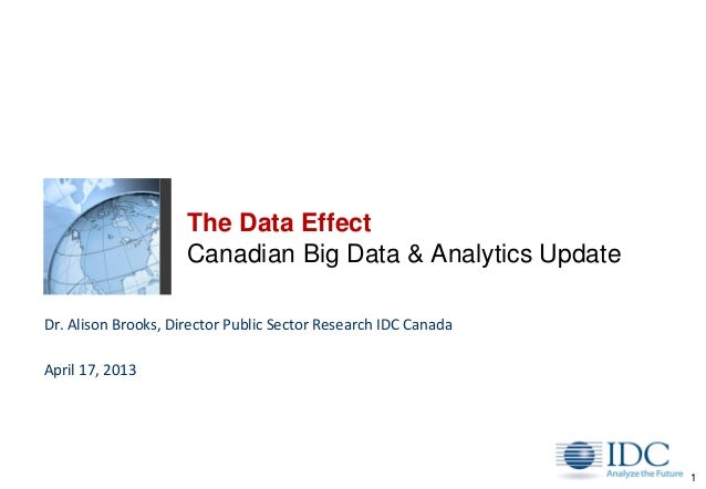 1The Data EffectCanadian Big Data & Analytics UpdateDr. Alison Brooks, Director Public Sector Research IDC CanadaApril 17,...