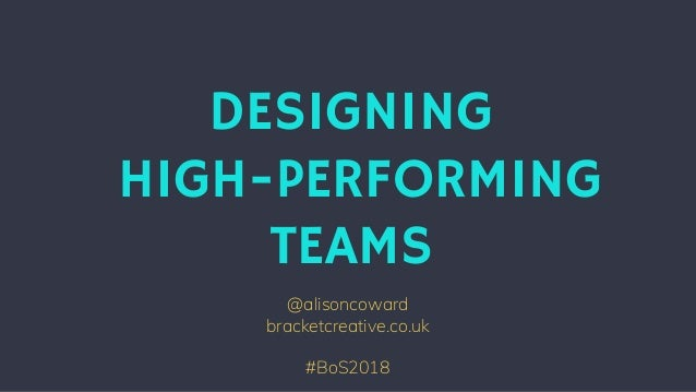 @alisoncoward bracketcreative.co.uk #BoS2018 DESIGNING HIGH-PERFORMING TEAMS