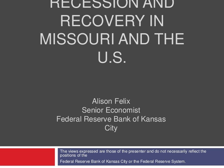 RECESSION AND  RECOVERY INMISSOURI AND THE      U.S.           Alison Felix        Senior Economist Federal Reserve Bank o...