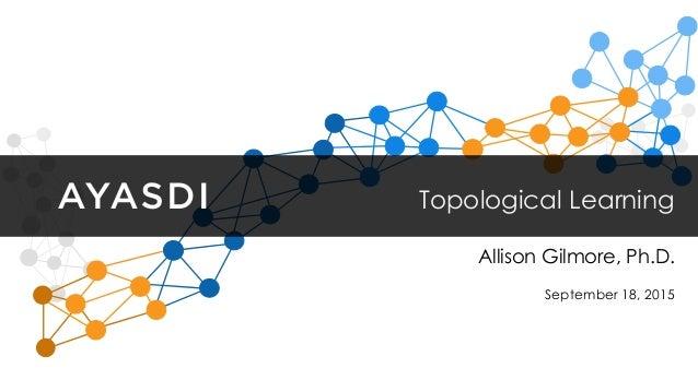 Topological Learning September 18, 2015 Allison Gilmore, Ph.D.
