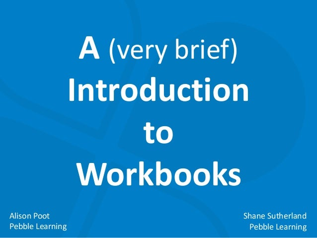 A (very brief) Introduction to Workbooks Alison Poot Pebble Learning  Shane Sutherland Pebble Learning