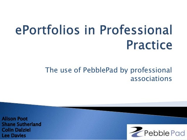 The use of PebblePad by professional associations Alison Poot Shane Sutherland Colin Dalziel Lee Davies