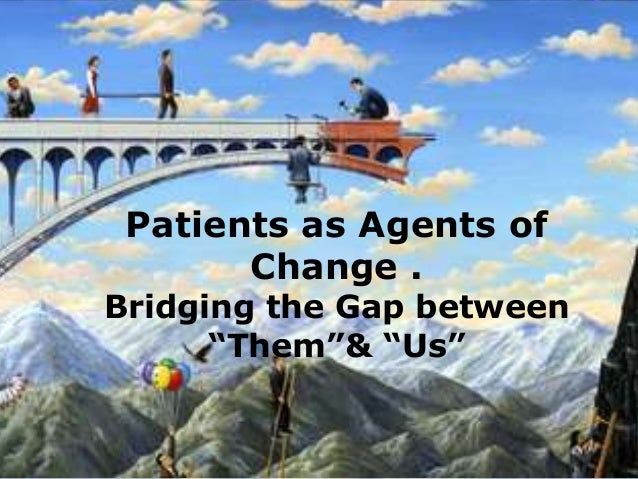 """Patients as Agents of Change . Bridging the Gap between """"Them""""& """"Us"""""""