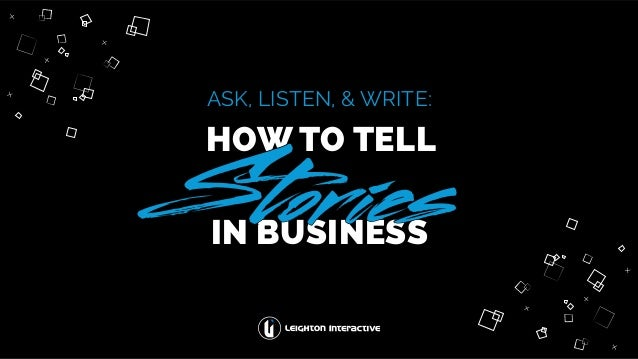 ASK, LISTEN, & WRITE: HOW TO TELL IN BUSINESS