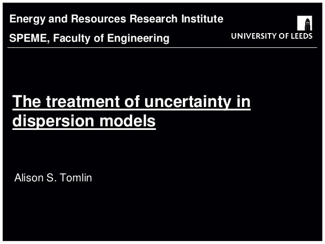 School of something FACULTY OF OTHER The treatment of uncertainty in dispersion models Alison S. Tomlin Energy and Resourc...