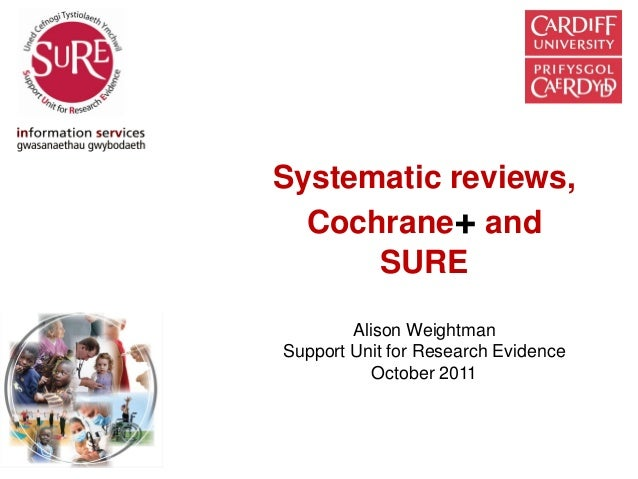 Systematic reviews,  Cochrane+ and      SURE        Alison WeightmanSupport Unit for Research Evidence           October 2...