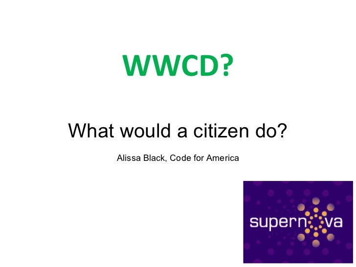 WWCD? What would a citizen do? Alissa Black, Code for America