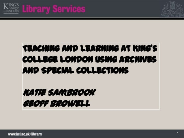 1Teaching and learning at King'sCollege London using Archivesand Special CollectionsKatie SambrookGeoff Browell