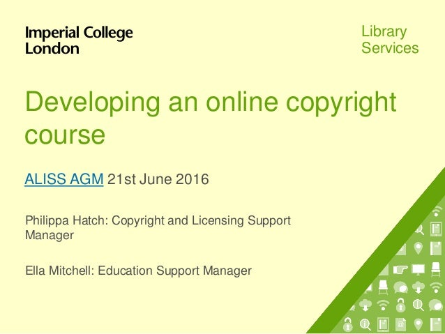Library Services Developing an online copyright course ALISS AGM 21st June 2016 Philippa Hatch: Copyright and Licensing Su...