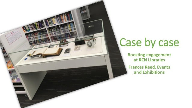 Case by case Boosting engagement at RCN Libraries Frances Reed, Events and Exhibitions
