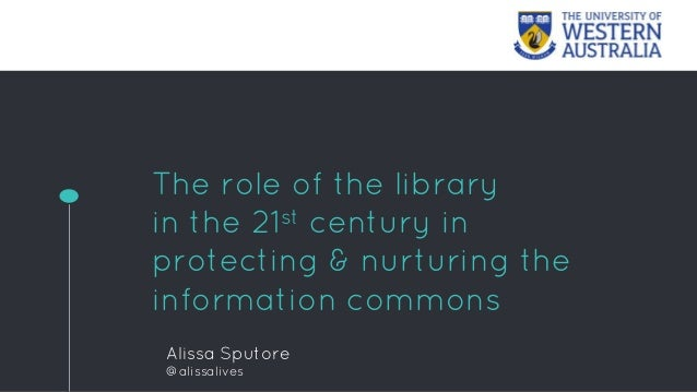 The role of the library in the 21st century in protecting & nurturing the information commons Alissa Sputore @alissalives