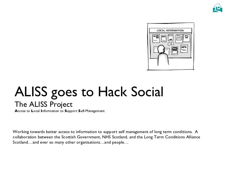 ALISS goes to Hack Social The ALISS Project A ccess to  L ocal  I nformation to  S upport  S elf-Management Working toward...