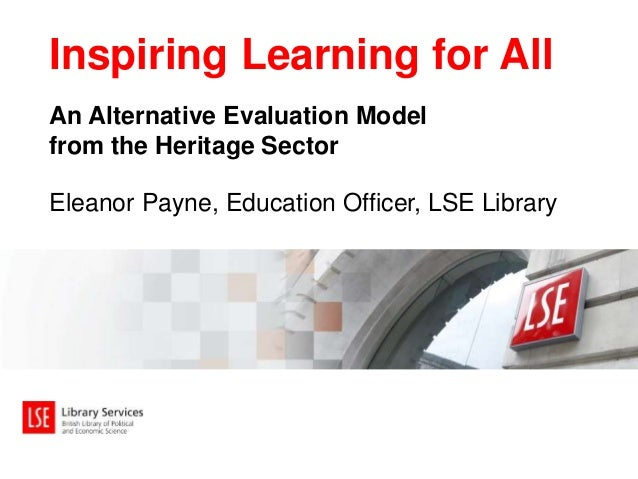 An Alternative Evaluation Model from the Heritage Sector Inspiring Learning for All Eleanor Payne, Education Officer, LSE ...