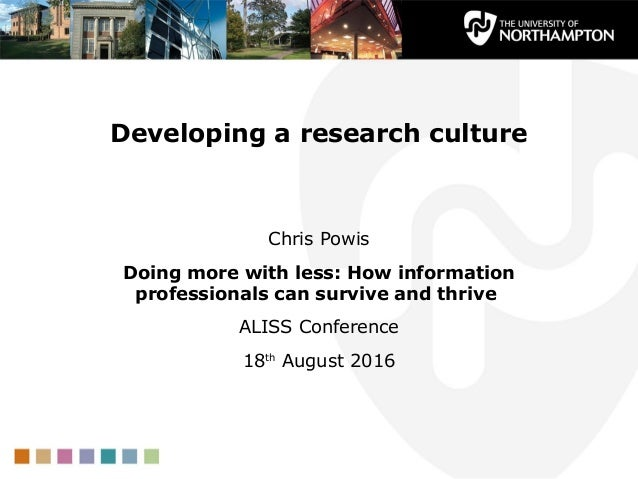 Developing a research culture Chris Powis Doing more with less: How information professionals can survive and thrive ALISS...