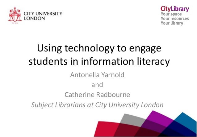 www.city.ac.uk/library Using technology to engage students in information literacy Antonella Yarnold and Catherine Radbour...