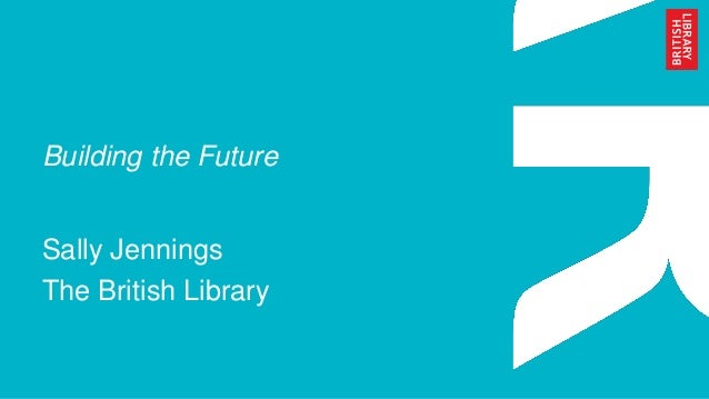 Building the Future Sally Jennings The British Library