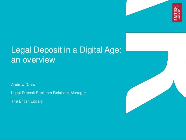 Legal Deposit in a Digital Age:  an overview  Andrew Davis  Legal Deposit Publisher Relations Manager  The British Library