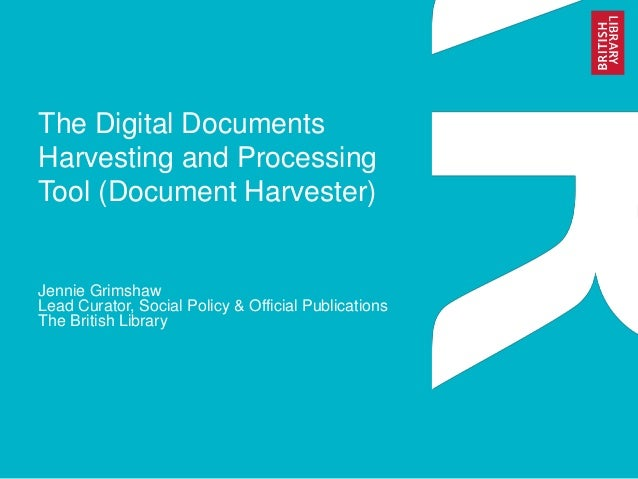 The Digital Documents  Harvesting and Processing  Tool (Document Harvester)  Jennie Grimshaw  Lead Curator, Social Policy ...