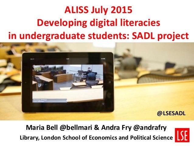 ALISS July 2015 Developing digital literacies in undergraduate students: SADL project Maria Bell @bellmari & Andra Fry @an...