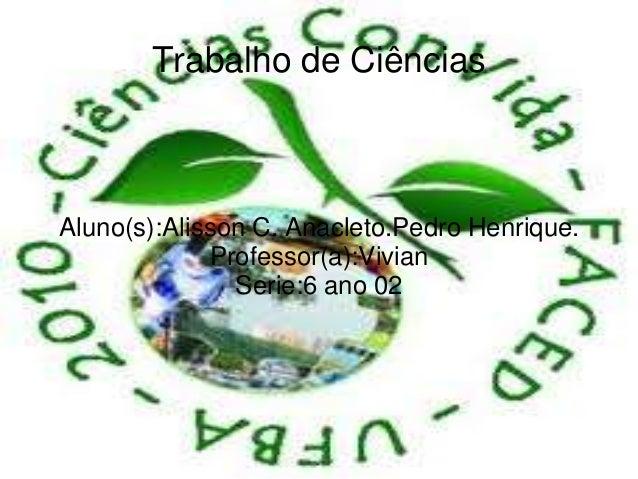 Trabalho de CiênciasAluno(s):Alisson C. Anacleto.Pedro Henrique.             Professor(a):Vivian               Serie:6 ano...