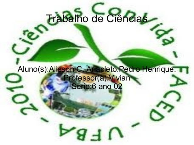 Trabalho de CiênciasAluno(s):Alisson C. Anacleto.Pedro Henrique.              Professor(a):Vivian                Serie:6 a...