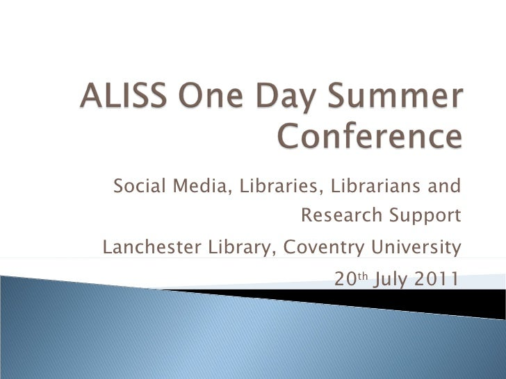 Social Media, Libraries, Librarians and Research Support Lanchester Library, Coventry University 20 th  July 2011