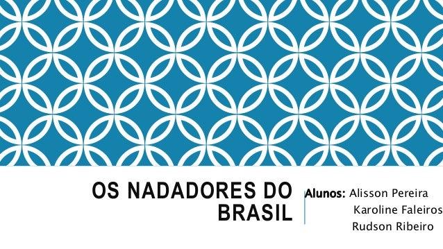 OS NADADORES DO BRASIL Alunos: Alisson Pereira Karoline Faleiros Rudson Ribeiro