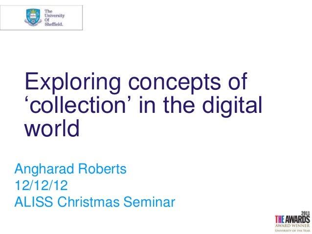 "Exploring concepts of ""collection"" in the digital worldAngharad Roberts12/12/12ALISS Christmas Seminar"