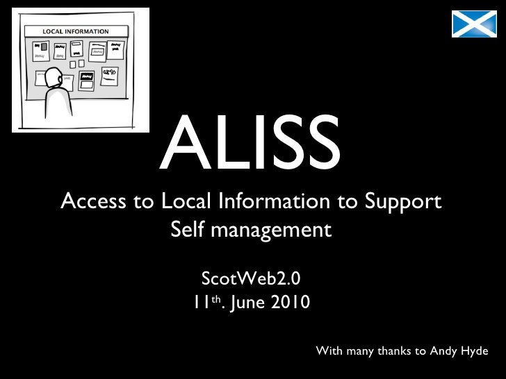 ALISS Access to Local Information to Support Self management ScotWeb2.0 11 th . June 2010 With many thanks to Andy Hyde