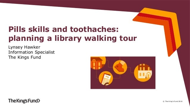 © The King's Fund 2019 Pills skills and toothaches: planning a library walking tour Lynsey Hawker Information Specialist T...