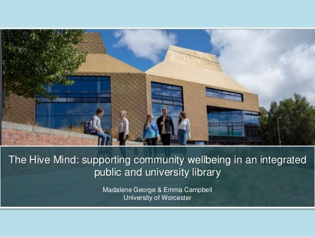 The Hive Mind: supporting community wellbeing in an integrated public and university library Madalene George & Emma Campbe...