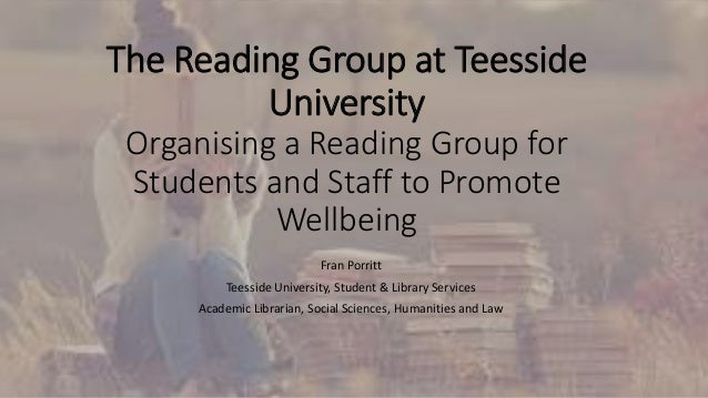The Reading Group at Teesside University Organising a Reading Group for Students and Staff to Promote Wellbeing Fran Porri...
