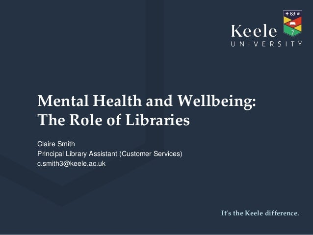 It's the Keele difference. Mental Health and Wellbeing: The Role of Libraries Claire Smith Principal Library Assistant (Cu...