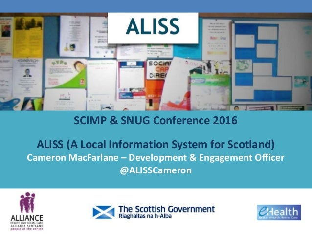 SCIMP & SNUG Conference 2016 ALISS (A Local Information System for Scotland) Cameron MacFarlane – Development & Engagement...