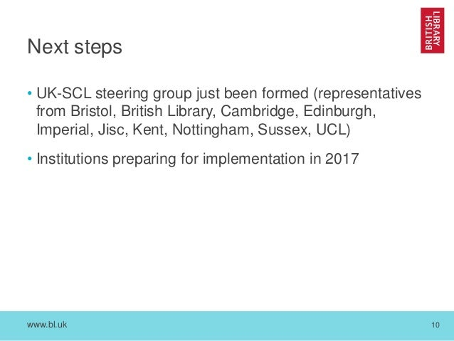 www.bl.uk 10 Next steps • UK-SCL steering group just been formed (representatives from Bristol, British Library, Cambridge...
